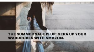 The summer sale is up: Gera up your wardrobes with Amazon